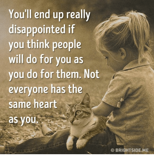 disappoint: You'll end up really  disappointed if  you think people  will do for you as  you do for them. Not  everyone has the  same heart  as you  OBRIGHTSIDE ME