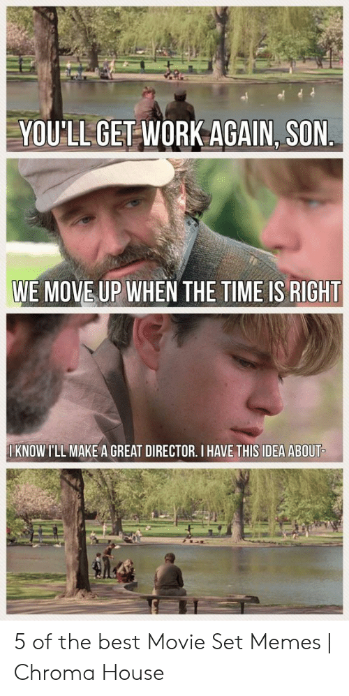 Set Memes: YOU'LL GET WORK AGAIN, SON.  WE MOVE UP WHEN THE TIME IS RIGHT  I KNOW I'LL MAKE A GREAT DIRECTOR. I HAVE THIS IDEA ABOUT- 5 of the best Movie Set Memes | Chroma House
