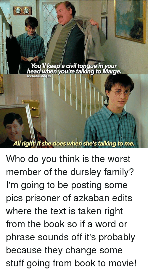 Family, Head, and Memes: You'll keep a civil to  in your  head when you're talking to Marge.  GHORNSIG  right she does when she's talking to me. Who do you think is the worst member of the dursley family? I'm going to be posting some pics prisoner of azkaban edits where the text is taken right from the book so if a word or phrase sounds off it's probably because they change some stuff going from book to movie!
