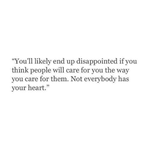 "you care: ""You'll likely end up disappointed if you  think people will care for you the way  you care for them. Not everybody has  your heart."""