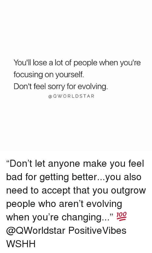 "Bad, Memes, and Sorry: You'll lose a lot of people when you're  focusing on yourself.  Don't feel sorry for evolving  @QWORLDSTAR ""Don't let anyone make you feel bad for getting better...you also need to accept that you outgrow people who aren't evolving when you're changing..."" 💯 @QWorldstar PositiveVibes WSHH"