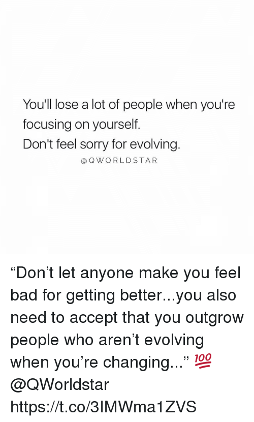 "Bad, Sorry, and Who: You'll lose a lot of people when you're  focusing on yourself.  Don't feel sorry for evolving  @OWORLDSTAR ""Don't let anyone make you feel bad for getting better...you also need to accept that you outgrow people who aren't evolving when you're changing..."" 💯 @QWorldstar https://t.co/3IMWma1ZVS"