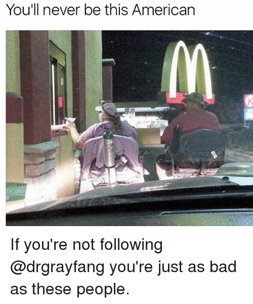 Memes, 🤖, and Americans: You'll never be this American If you're not following @drgrayfang you're just as bad as these people.