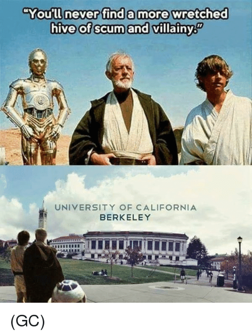 Berkeley: You'll never find a more wretched  hive of scum and villainy  廚  UNIVERSITY OF CALIFORNIA  BERKELEY (GC)