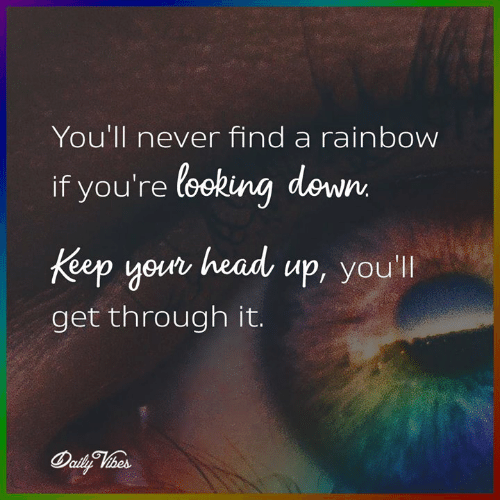 looking down: You'll never find a rainbow  if you're looking down  your head up, you  Keep youn head up, you'l  get through it.