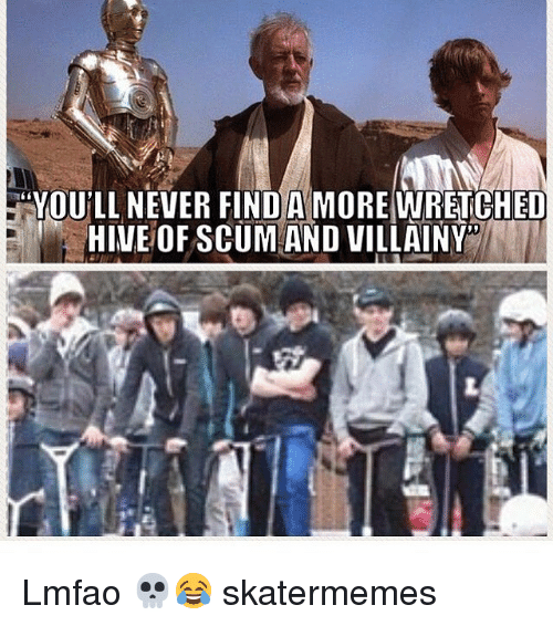 Skate, Lmfao, and Never: YOU'LL NEVER FIND AMOREWRETCHED  HIVE OF SCUM AND VILLAINY Lmfao 💀😂 skatermemes