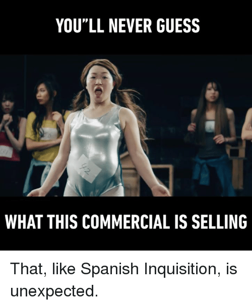 """Unexpectancy: YOU""""LL NEVER GUESS  WHAT THIS COMMERCIAL IS SELLING That, like Spanish Inquisition, is unexpected."""