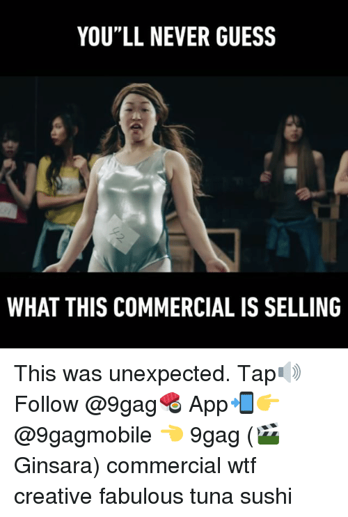 """Unexpectancy: YOU""""LL NEVER GUESS  WHAT THIS COMMERCIAL IS SELLING This was unexpected. Tap🔊 Follow @9gag🍣 App📲👉@9gagmobile 👈 9gag (🎬 Ginsara) commercial wtf creative fabulous tuna sushi"""