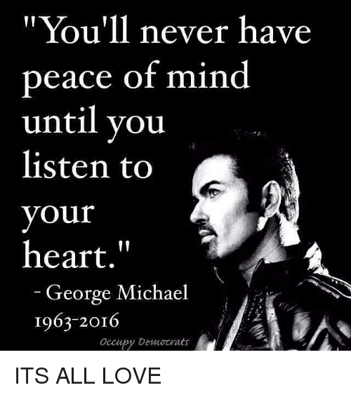 """George Michael: """"You'll never have  peace of mind  until vou  listen to  your  heart.""""  George Michael  1963-2016  Occupy Democrats ITS ALL LOVE"""