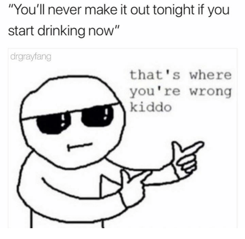 "thats-where-youre-wrong-kiddo: ""You'll never make it out tonight if you  start drinking now""  drgrayfang  that's where  you're wrong  kiddo"