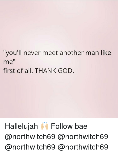 """Hallelujah: """"you'll never meet another man like  me""""  first of all, THANK GOD. Hallelujah 🙌🏼 Follow bae @northwitch69 @northwitch69 @northwitch69 @northwitch69"""