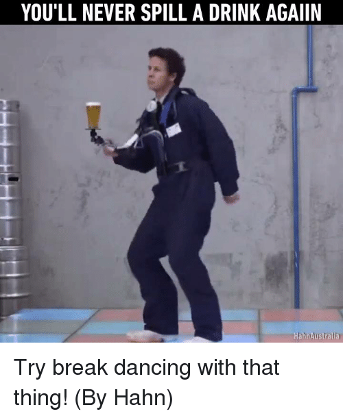 Dank and 🤖: YOU'LL NEVER SPILL A DRINK AGAIIN  Hahn Australia Try break dancing with that thing! (By Hahn)