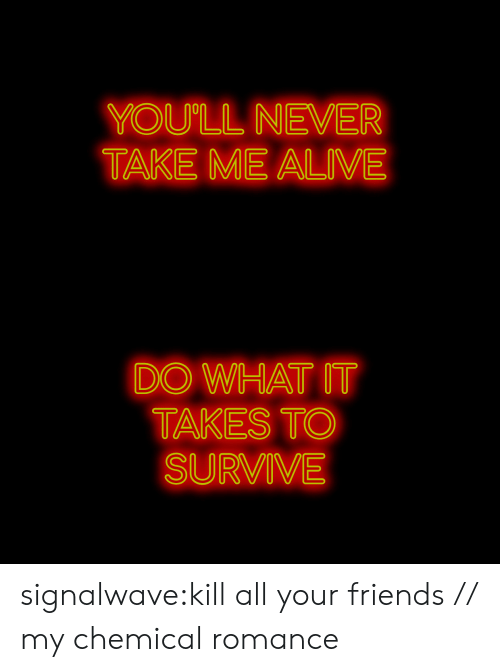 my chemical romance: YOU'LL NEVER  TAKE ME ALIVE   DO WHAT IT  TAKES TO  SURVIVE signalwave:kill all your friends // my chemical romance