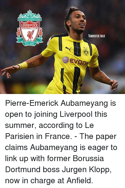 Club, Football, and Memes: YOULL NEVERWALKALONE  LIVERPOOL  FOOTBALL CLUB  k  EST 1892  TRANSFER TALK  09 Pierre-Emerick Aubameyang is open to joining Liverpool this summer, according to Le Parisien in France. - The paper claims Aubameyang is eager to link up with former Borussia Dortmund boss Jurgen Klopp, now in charge at Anfield.