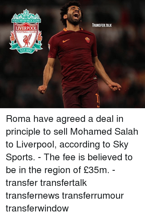 The Region: YOULL NEWER WALK ALONE  LIVERPOOL  FOOTBALL CLuB  EST 1892  TRANSFER TALK Roma have agreed a deal in principle to sell Mohamed Salah to Liverpool, according to Sky Sports. - The fee is believed to be in the region of £35m. - transfer transfertalk transfernews transferrumour transferwindow