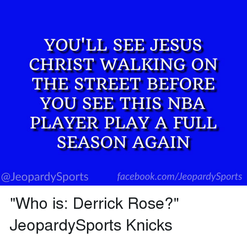 """Derrick Rose, Facebook, and Jeopardy: YOU'LL SEE JESUS  CHRIST WALKING ON  THE STREET BEFORE  YOU SEE THIS NBA  PLAYER PLAY A FULL  SEASON AGAIN  facebook.com Jeopardy Sports  @Jeopardy Sports """"Who is: Derrick Rose?"""" JeopardySports Knicks"""