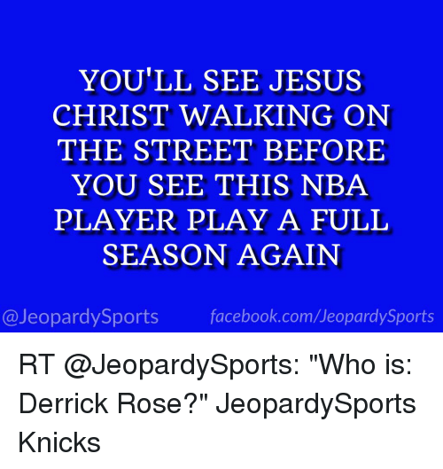 """Derrick Rose, Facebook, and Jeopardy: YOU'LL SEE JESUS  CHRIST WALKING ON  THE STREET BEFORE  YOU SEE THIS NBA  PLAYER PLAY A FULL  SEASON AGAIN  facebook.com Jeopardy Sports  @Jeopardy Sports RT @JeopardySports: """"Who is: Derrick Rose?"""" JeopardySports Knicks"""