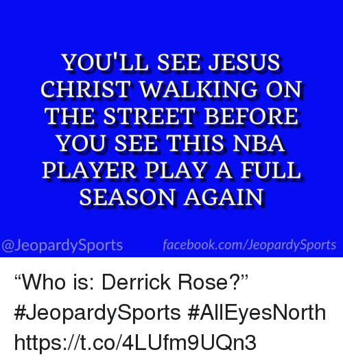 "Derrick Rose, Facebook, and Jesus: YOU'LL SEE JESUS  CHRIST WALKING ON  THE STREET BEFORE  YOU SEE THIS NBA  PLAYER PLAY A FULL  SEASON AGAIN  @JeopardySports facebook.com/JeopardySports ""Who is: Derrick Rose?"" #JeopardySports #AllEyesNorth https://t.co/4LUfm9UQn3"