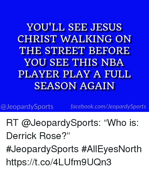 "Derrick Rose, Facebook, and Jesus: YOU'LL SEE JESUS  CHRIST WALKING ON  THE STREET BEFORE  YOU SEE THIS NBA  PLAYER PLAY A FULL  SEASON AGAIN  @JeopardySports facebook.com/JeopardySports RT @JeopardySports: ""Who is: Derrick Rose?"" #JeopardySports #AllEyesNorth https://t.co/4LUfm9UQn3"