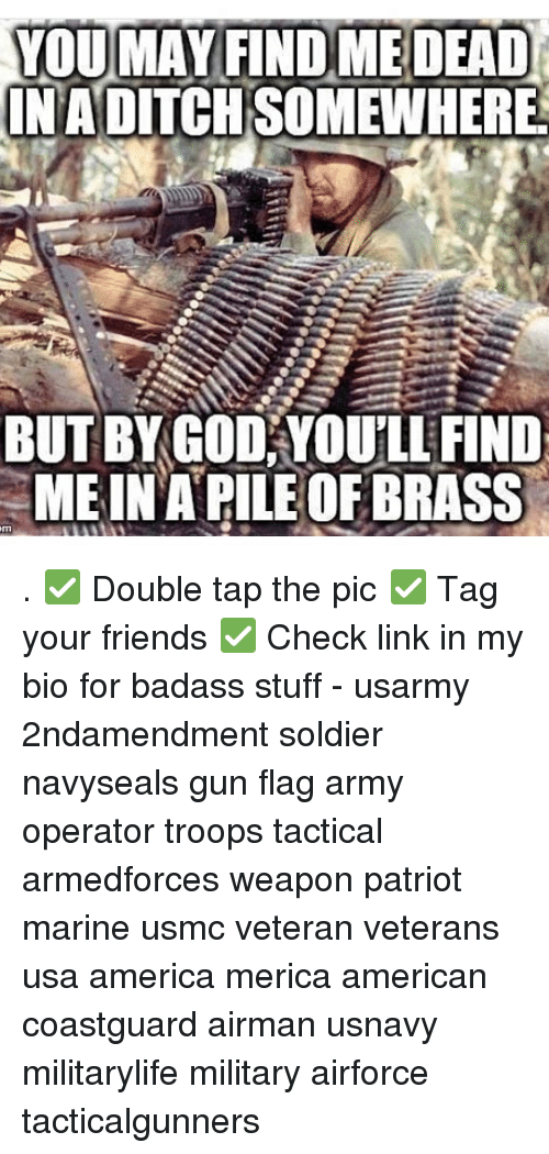 America, Friends, and God: YOUMAY FIND MEDEAD  NADITCH SOMEWHERE  BUTBY GOD YOU'LI FINED  ME INA PILE OF BRASS . ✅ Double tap the pic ✅ Tag your friends ✅ Check link in my bio for badass stuff - usarmy 2ndamendment soldier navyseals gun flag army operator troops tactical armedforces weapon patriot marine usmc veteran veterans usa america merica american coastguard airman usnavy militarylife military airforce tacticalgunners