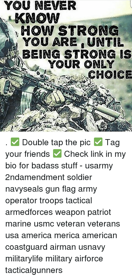 America, Friends, and Memes: YOUNEVER  KNOW  HOW STRONG  YOU ARE UNTIL  BEING STRONG IS  YOUR ONLY  CHOICE . ✅ Double tap the pic ✅ Tag your friends ✅ Check link in my bio for badass stuff - usarmy 2ndamendment soldier navyseals gun flag army operator troops tactical armedforces weapon patriot marine usmc veteran veterans usa america merica american coastguard airman usnavy militarylife military airforce tacticalgunners
