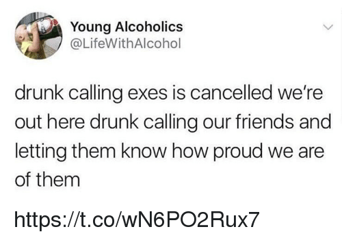 Drunk, Friends, and Memes: Young Alcoholics  @LifeWithAlcohol  drunk calling exes is cancelled we're  out here drunk calling our friends and  letting them know how proud we are  of them https://t.co/wN6PO2Rux7
