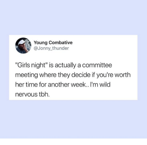 "Jonny: Young Combative  @Jonny thunder  ""Girls night"" is actually a committee  meeting where they decide if you're worth  her time for another week.. I'm wild  nervous tbh."