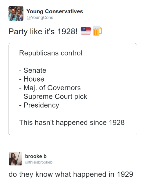 brooke: Young Conservatives  Party like it's 1928!  Republicans control  Senate  - House  - Maj. of Governors  - Supreme Court pick  Presidency  This hasn't happened since 1928   brooke b  @thisisbrookeb  do they know what happened in 1929
