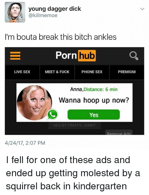 Anna, Bitch, and Memes: young dagger dick  (a killmemoe  I'm bout a break this bitch ankles  Porn  hub  LIVE SEX  MEET & FUCK  PHONE SEX  PREMIUM  Anna  Distance: 6 min  Wanna hoop up now?  Yes  ADS BY TRAFFIC JUNKY  Renata Le Ads  4/24/17, 2:07 PM I fell for one of these ads and ended up getting molested by a squirrel back in kindergarten