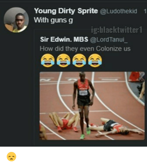 Dirty Sprite: Young Dirty Sprite @Ludothekid  With guns g  1  ig:blacktwitter1  Sir Edwin. MBS @LordTanui  How did they even Colonize us 😞