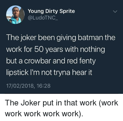 Dirty Sprite: Young Dirty Sprite  @LudoTNC  The joker been giving batman the  work for 50 years with nothing  but a crowbar and red fenty  lipstick I'm not tryna hear it  17/02/2018, 16:28