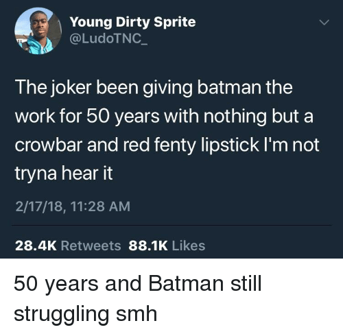 Dirty Sprite: Young Dirty Sprite  @LudoTNC  The joker been giving batman the  work for 50 years with nothing but a  crowbar and red fenty lipstick I'm not  tryna hear it  2/17/18, 11:28 AM  28.4K Retweets 88.1K Likes