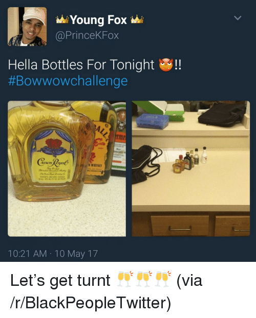 get turnt: Young Fox  @PrinceKFox  Hella Bottles For Tonight!  #Bowwowchallenge  rme  HOT  oun Roya  N WHISKY  TORONTO. ONTARID CANADA  50mL, 40%ALC BY VOL HRon  10:21 AM 10 May 17 <p>Let&rsquo;s get turnt 🥂🥂🥂 (via /r/BlackPeopleTwitter)</p>