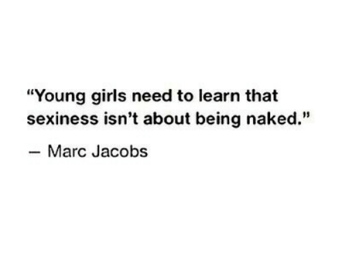"""marc: """"Young girls need to learn that  sexiness isn't about being naked.""""  -Marc Jacobs"""