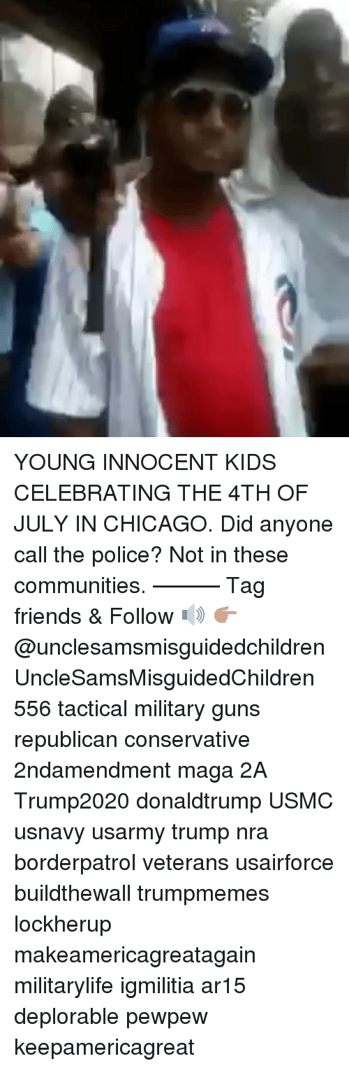 Chicago, Friends, and Guns: YOUNG INNOCENT KIDS CELEBRATING THE 4TH OF JULY IN CHICAGO. Did anyone call the police? Not in these communities. ——— Tag friends & Follow 🔊 👉🏽 @unclesamsmisguidedchildren UncleSamsMisguidedChildren 556 tactical military guns republican conservative 2ndamendment maga 2A Trump2020 donaldtrump USMC usnavy usarmy trump nra borderpatrol veterans usairforce buildthewall trumpmemes lockherup makeamericagreatagain militarylife igmilitia ar15 deplorable pewpew keepamericagreat