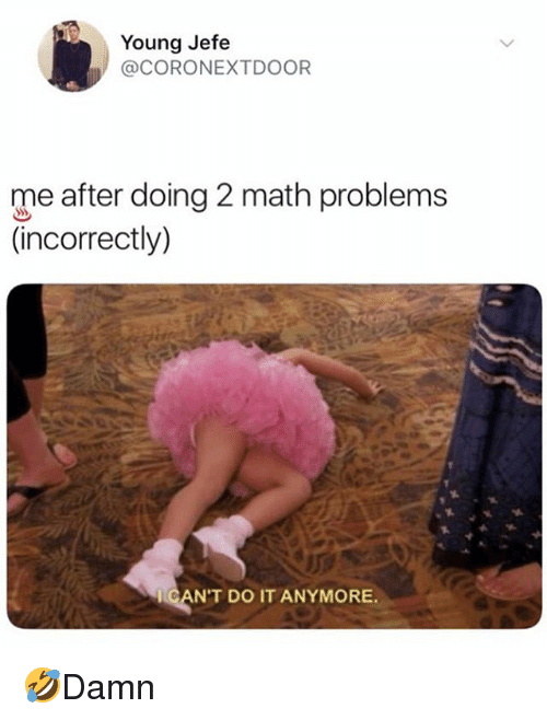 math problems: Young Jefe  @CORONEXTDOOR  me after doing 2 math problems  (incorrectly)  CAN'T DO IT ANYMORE 🤣Damn