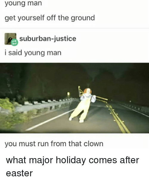Memes, 🤖, and Suburban: young man  get yourself off the ground  suburban-justice  i said young man  you must run from that clown what major holiday comes after easter