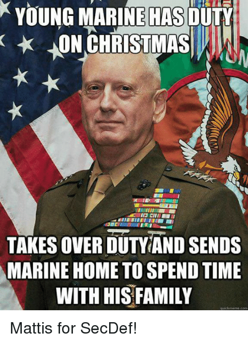Quickmemes: YOUNG MARINE HAS  DUTY  HON CHRISTMAS  TAKESOVERDUTY AND SENDS  MARINE HOME TO SPENDTIME  WITH HIS FAMILY  quickmeme com Mattis for SecDef!