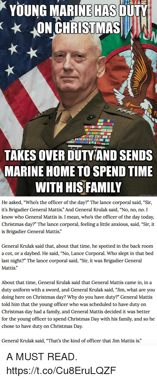 """Christmas, Family, and Memes: YOUNG MARINE OULY  ON CHRISTMASA  HAS  TAKES OVER DUTVIAND SENDS  MARINE HOME TO SPEND TIME  WITH HIS FAMILY  quickmeme.com   He asked, """"Who's the officer of the day?"""" The lance corporal said, """"Sir,  it's Brigadier General Mattis."""" And General Krulak said, """"No, no, no. I  know who General Mattis is. I mean, who's the officer of the day today,  Christmas day?"""" The lance corporal, feeling a little anxious, said, """"Sir, it  is Brigadier General Mattis  General Krulak said that, about that time, he spotted in the back room  a cot, or a daybed. He said, """"No, Lance Corporal. Who slept in that bed  last night?"""" The lance corporal said, """"Sir, it was Brigadier General  Mattis.""""  About that time, General Krulak said that General Mattis came in, in a  duty uniform with a sword, and General Krulak said, """"Jim, what are you  doing here on Christmas day? Why do you have duty?"""" General Mattis  told him that the young officer who was scheduled to have duty on  Christmas day had a family, and General Mattis decided it was better  for the young officer to spend Christmas Day with his family, and so he  chose to have duty on Christmas Day  General Krulak said, """"That's the kind of officer that Jim Mattis is."""" A MUST READ. https://t.co/Cu8EruLQZF"""