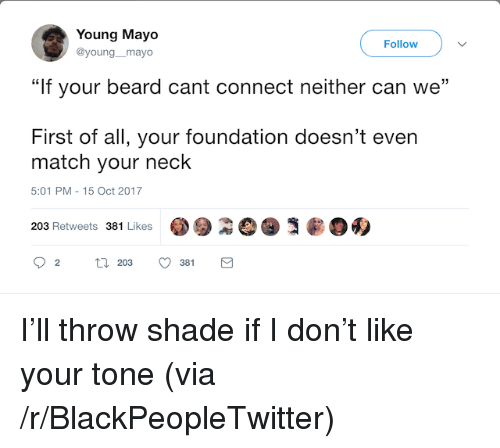 "throw shade: Young Mayo  @young_mayo  Follow  """"If your beard cant connect neither can we  First of all, your foundation doesn't even  match your neck  5:01 PM-15 Oct 2017  203 Retweets 381 Likes  381 <p>I&rsquo;ll throw shade if I don&rsquo;t like your tone (via /r/BlackPeopleTwitter)</p>"