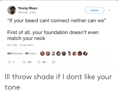 "throw shade: Young Mayo  @young_mayo  Follow  """"If your beard cant connect neither can we  First of all, your foundation doesn't even  match your neck  5:01 PM-15 Oct 2017  203 Retweets 381 Likes  381 Ill throw shade if I dont like your tone"