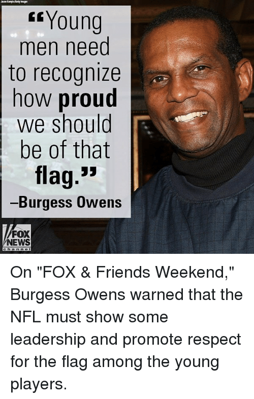 "Friends, Memes, and News: Young  men need  to recognize  now proud  we should  be of that  flag.""  Burgess OwensS  FOX  NEWS On ""FOX & Friends Weekend,"" Burgess Owens warned that the NFL must show some leadership and promote respect for the flag among the young players."