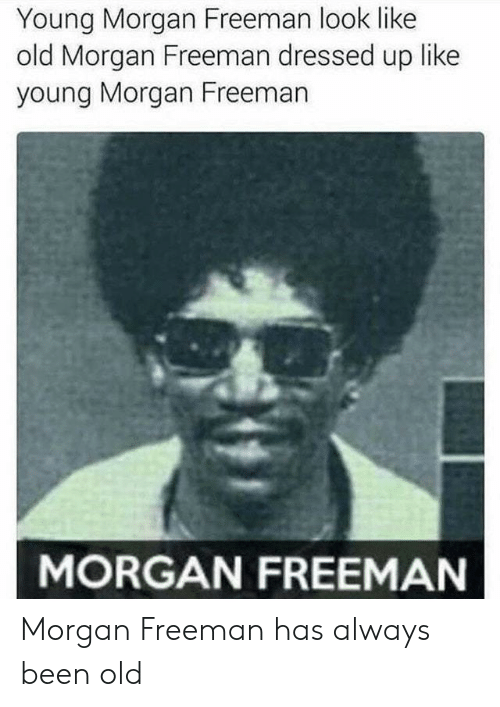 Morgan Freeman: Young Morgan Freeman look like  old Morgan Freeman dressed up like  young Morgan Freeman  MORGAN FREEMAN Morgan Freeman has always been old