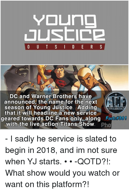 Young Justice: Young  O U T S I D E R S  DC and Warner Brothers have  announced, the name for the next  season of Young Justice. Adding  AWSMCOMICFA  that it will headline a new service  geared towards DC Fans only, along  Fact  with the live action Titans Show  Pho - I sadly he service is slated to begin in 2018, and im not sure when YJ starts. • • -QOTD?!: What show would you watch or want on this platform?!