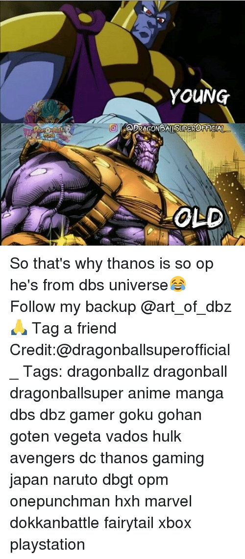 hes: YOUNG  OLD So that's why thanos is so op he's from dbs universe😂 Follow my backup @art_of_dbz🙏 Tag a friend Credit:@dragonballsuperofficial_ Tags: dragonballz dragonball dragonballsuper anime manga dbs dbz gamer goku gohan goten vegeta vados hulk avengers dc thanos gaming japan naruto dbgt opm onepunchman hxh marvel dokkanbattle fairytail xbox playstation