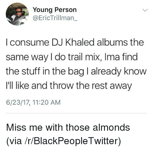 Trail Mix: Young Person  Eric Trillman    consume DJ Khaled albums the  same way I do trail mix, Ima find  the stuff in the bag I already know  I'll like and throw the rest away  6/23/17, 11:20 AM <p>Miss me with those almonds (via /r/BlackPeopleTwitter)</p>