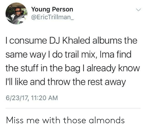 Trail Mix: Young Person  Eric Trillman    consume DJ Khaled albums the  same way I do trail mix, Ima find  the stuff in the bag I already know  I'll like and throw the rest away  6/23/17, 11:20 AM Miss me with those almonds