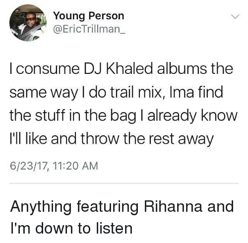 Trail Mix: Young Person  @EricTrillman_  I consume DJ Khaled albums the  same way I do trail mix, Ima find  the stuff in the bag l already know  I'll like and throw the rest away  6/23/17, 11:20 AM Anything featuring Rihanna and I'm down to listen