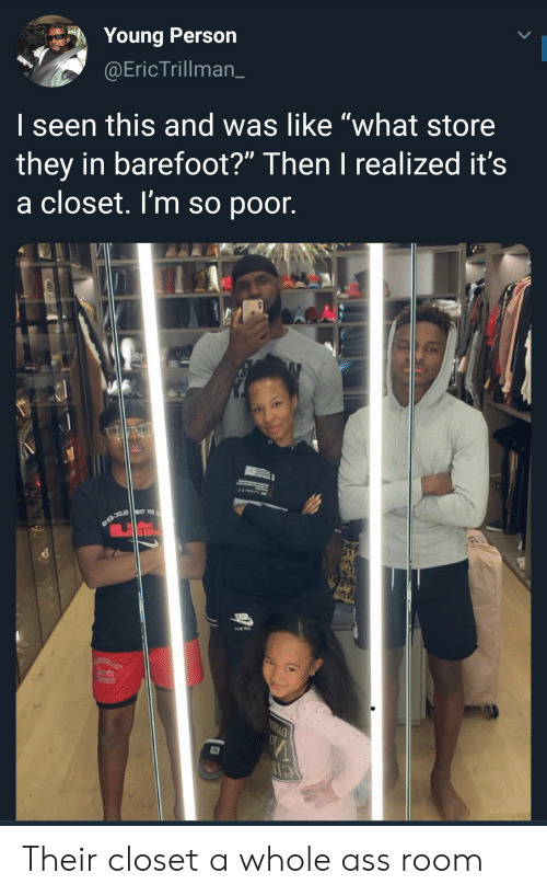 "I Seen: Young Person  @EricTrillman_  I seen this and was like ""what store  they in barefoot?"" Then I realized it's  a closet. I'm so poor. Their closet a whole ass room"