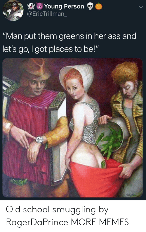 """Greens: Young Person  @EricTrillman_  """"Man put them greens in her ass and  let's go, I got places to be!"""" Old school smuggling by RagerDaPrince MORE MEMES"""